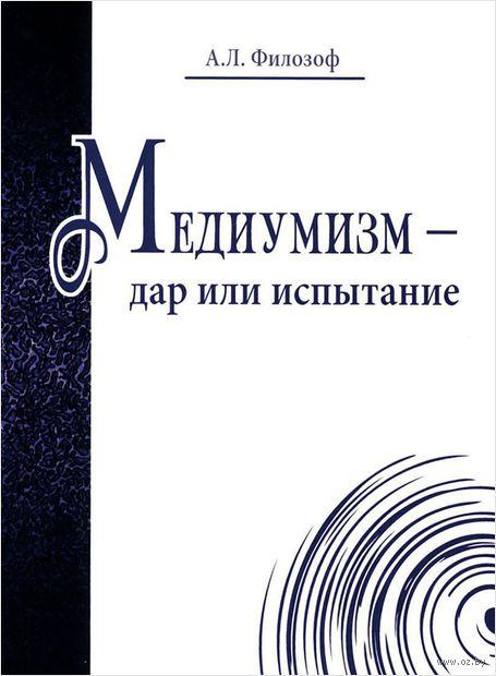 Медиумизм - дар или испытание. А. Филозоф