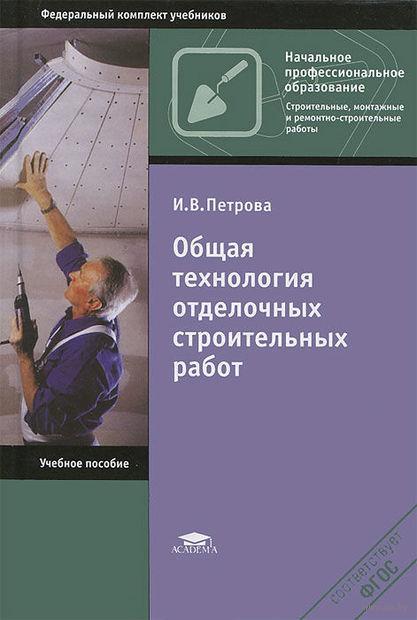 Общая технология отделочных строительных работ. Ирина Петрова