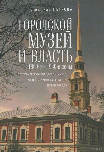 Городской музей и власть.1880-е - 1930-е годы. Людмила Петрова