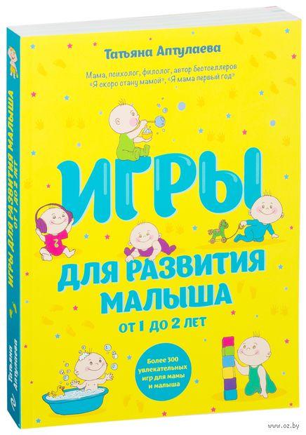 Игры для развития малыша от 1 до 2 лет. Татьяна Аптулаева