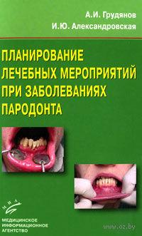 Планирование лечебных мероприятий при заболеваниях пародонта. А. Грудянов, Ирина Александровская