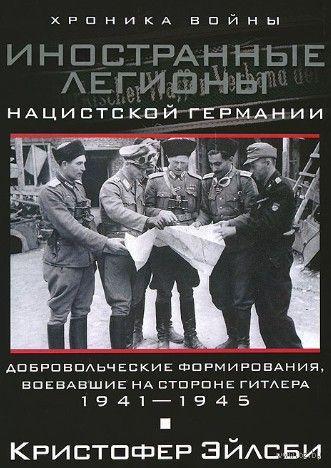 Иностранные легионы нацисткой Германии. Добровольческие формирования, воевавшие на стороне Гитлера. Кристофер Эйлсби