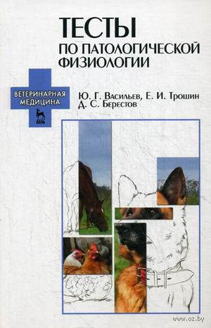Тесты по патологической физиологии. Евгений Трошин, Дмитрий Берестов, Юрий Васильев