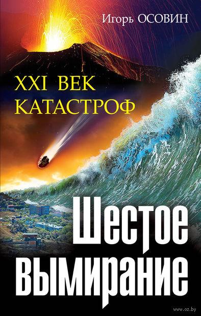 Шестое вымирание. XXI век катастроф. Игорь Осовин
