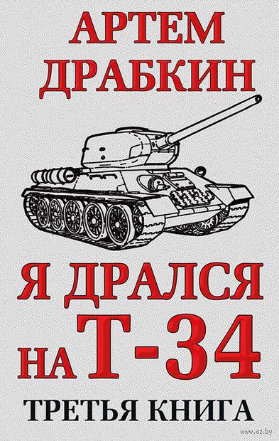 Я дрался на Т-34. Третья книга. Артем Драбкин