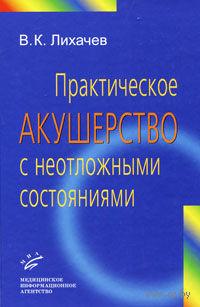 Практическое акушерство с неотложными состояниями. Владимир Лихачев