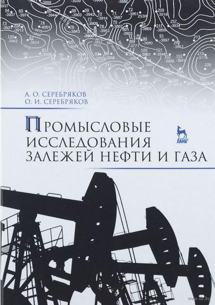 Промысловые исследования залежей нефти и газа. А. Серебряков, О. Серебряков