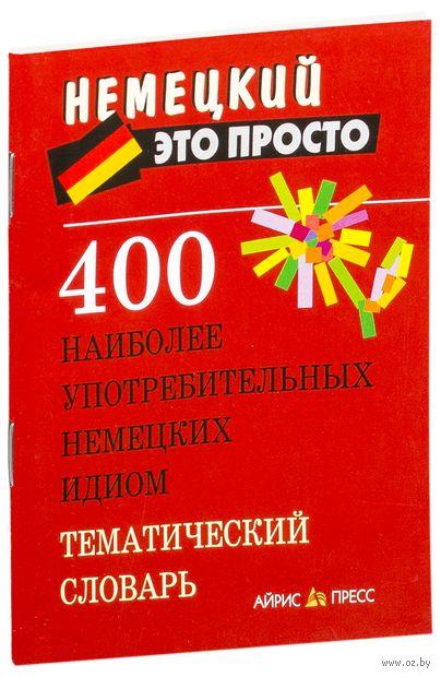 400 наиболее употребительных немецких идиом. Тематический словарь. А. Витошнева