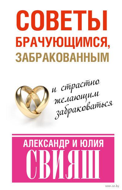 Советы брачующимся, забракованным и страстно желающим забраковаться. Александр Свияш, Юлия Свияш