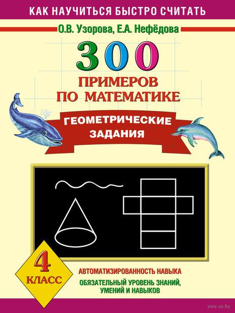 300 примеров по математике. Геометрические задания. 4 класс. Елена Нефедова, Ольга Узорова