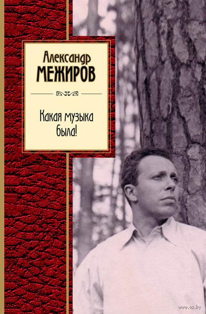 Какая музыка была!. Александр Межиров