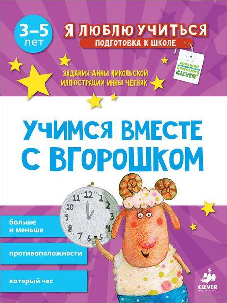 Учимся вместе с Вгорошком. Больше и меньше, противоположности, который час. Анна Никольская