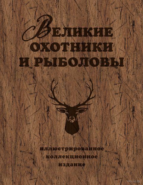 Великие охотники и рыболовы. Иллюстрированное коллекционное издание — фото, картинка