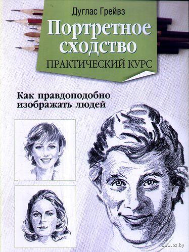 Портретное сходство. Практический курс. Дуглас Грейвз