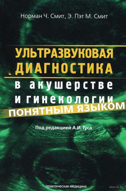 Ультразвуковая диагностика в акушерстве и гинекологии понятным языком. Норман  Смит, Э.  Смит
