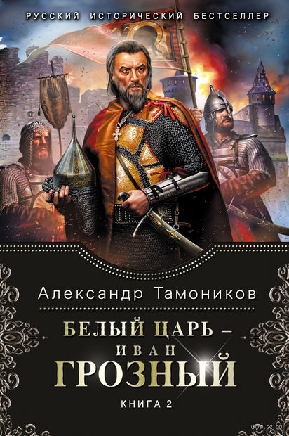 Белый царь - Иван Грозный. Книга 2. Александр Тамоников