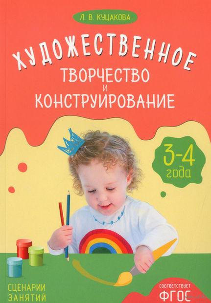 Художественное творчество и конструирование. Сценарии занятий с детьми 3-4 лет. Людмила Куцакова