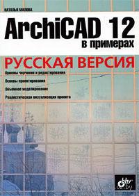 ArchiCAD 12 в примерах. Русская версия. Наталья Малова