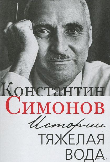 Истории тяжелая вода. Константин Симонов