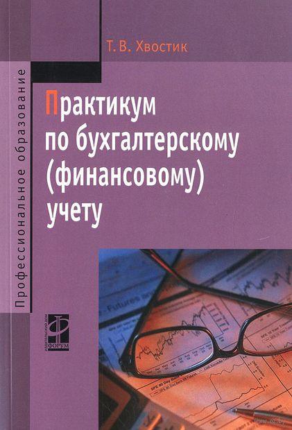 Практикум по бухгалтерскому (финансовому) учету. Татьяна Хвостик