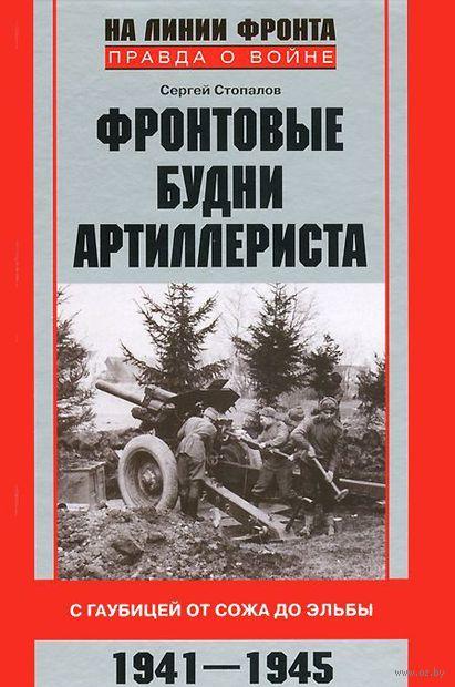 Фронтовые будни артиллериста. С гаубицей от Сожа до Эльбы. 1941-1945. Сергей Стопалов