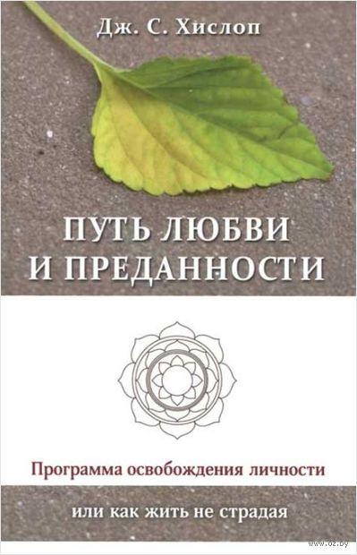 Путь любви и преданности. Программа освобождения личности или как жить не страдая. Джон С. Хислоп, Т. Кочеткова