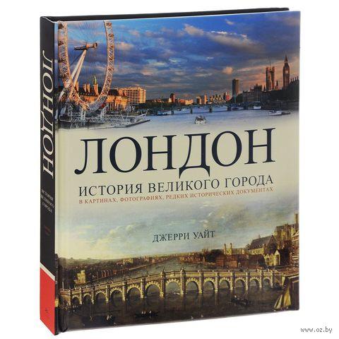 Лондон. История великого города. Джерри Уайт