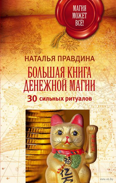 Большая книга денежной магии. 30 сильных ритуалов. Наталья Правдина