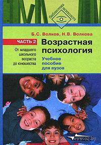 Возрастная психология. В 2-х частях. Часть 2. От младшего школьного возраста до юношества. Борис Волков, Нина Волкова