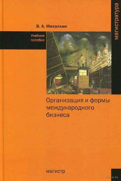 Организация и формы международного бизнеса. В. Михалкин