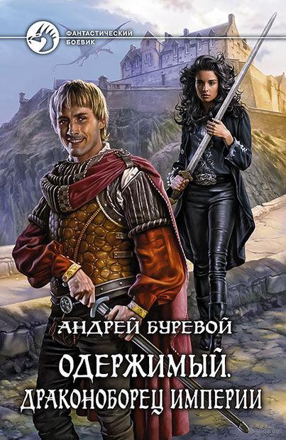 Одержимый. Драконоборец Империи. Андрей Буревой