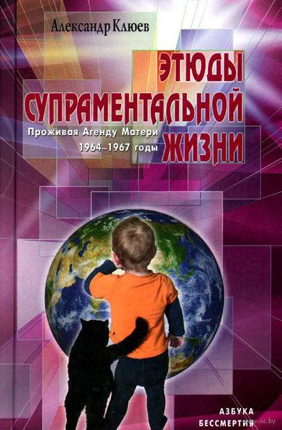 Этюды супраментальной жизни. Проживая Агенду Матери. 1964-1967 годы. Александр Клюев