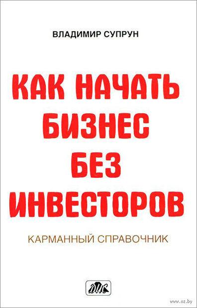 Как начать бизнес без инвесторов. Создание стартового капитала без отрыва от работы. Владимир Супрун