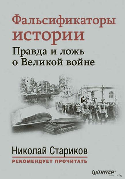Фальсификаторы истории. Правда и ложь о Великой войне. Николай Стариков