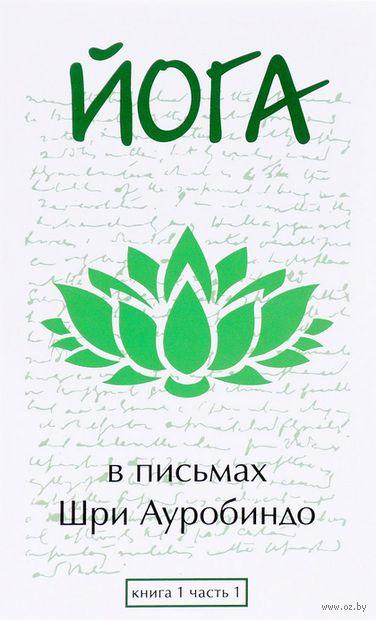 Йога в письмах. Книга 1. Часть 1. Шри Ауробиндо