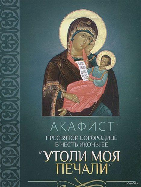 """Акафист Пресвятой Богородице в честь иконы Ее """"Утоли моя печали"""""""