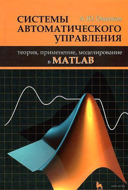 Системы автоматического управления. Теория, применение, моделирование в MATLAB. А. Ощепков