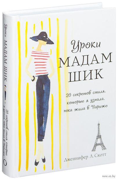 Уроки мадам Шик. 20 секретов стиля, которые я узнала, пока жила в Париже. Дженнифер Л. Скотт