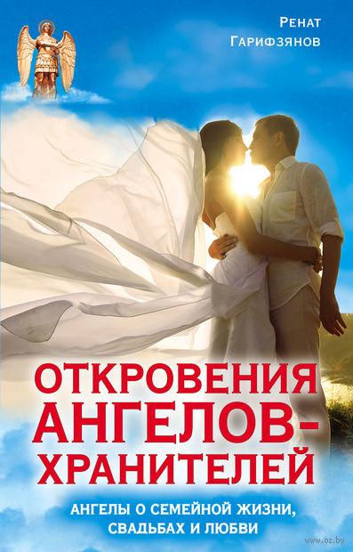 Откровения Ангелов-Хранителей. Ангелы о семейной жизни, свадьбах, любви. Ренат Гарифзянов