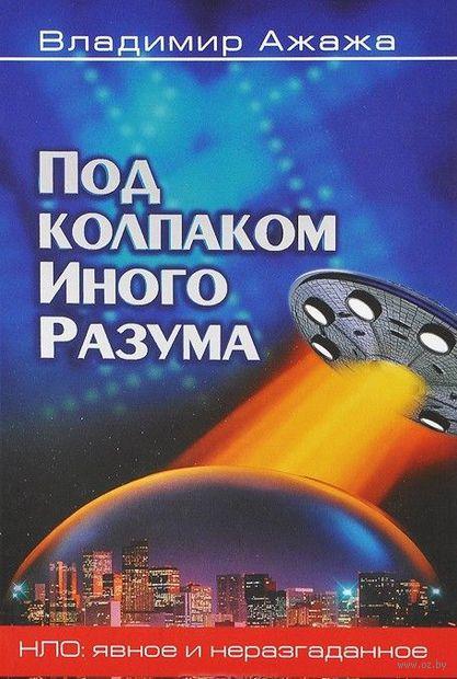 Под колпаком Иного Разума. Владимир Ажажа