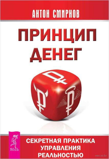 Принцип денег. Секретная практика управления реальностью. Антон  Смирнов