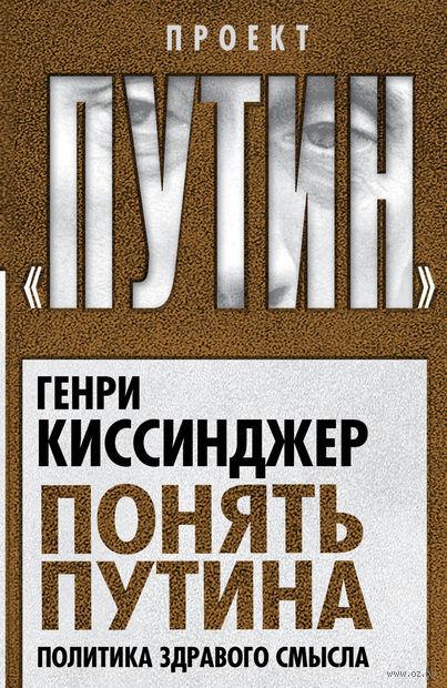 Понять Путина. Политика здравого смысла. Генри Киссинджер
