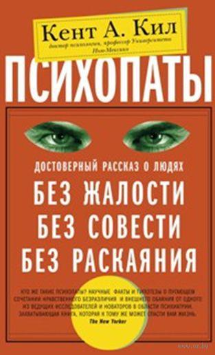 Психопаты. Достоверный рассказ о людях без жалости, без совести, без раскаяния. Кил Кент