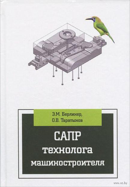 САПР технолога машиностроителя. Олег Таратынов, Эдуард Берлинер
