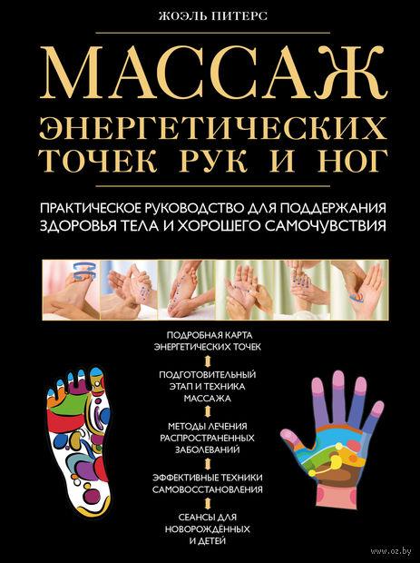 Массаж энергетических точек рук и ног. Практическое руководство для поддержания здоровья тела и хорошего самочувствия