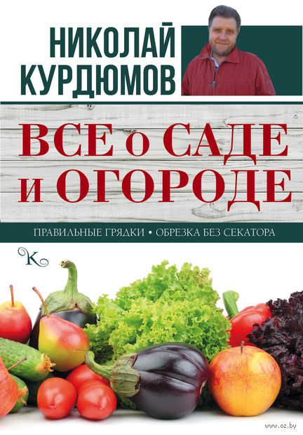 Все о саде и огороде. Николай Курдюмов