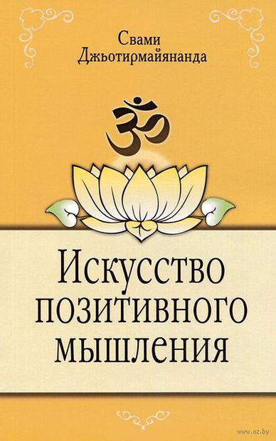 Искусство позитивного мышления. Свами Джьотирмайянанда, В. Афанасьев