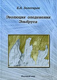 Эволюция оледенения Эльбруса. Е. Золотарев