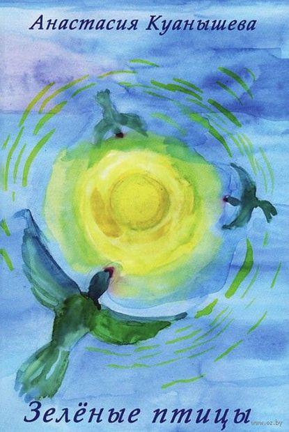 Зеленые птицы. Стихи 1996-2013 гг.. Анастасия Куанышева