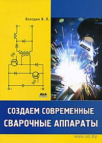 Создаем современные сварочные аппараты. Валентин Володин